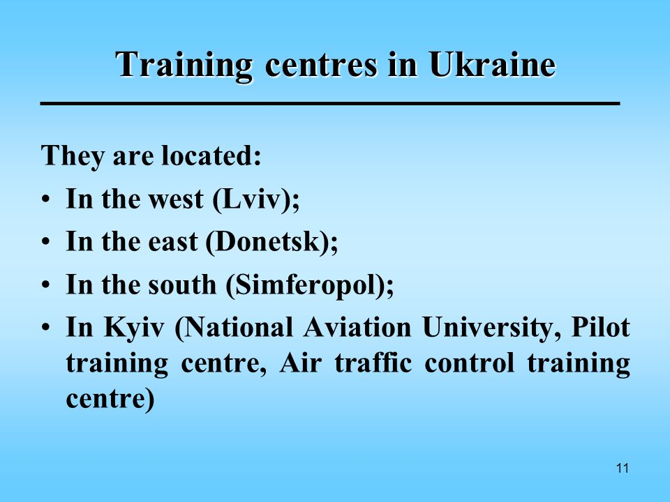 11 Training centres in Ukraine They are located: In the west (Lviv); In the east (Donetsk); In the south (Simferopol); In Kyiv (National Aviation University, Pilot training centre, Air traffic control training centre)
