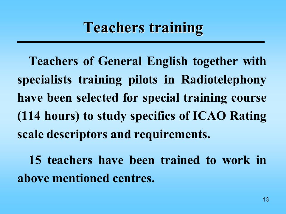 13 Teachers training Teachers of General English together with specialists training pilots in Radiotelephony have been selected for special training course (114 hours) to study specifics of ICAO Rating scale descriptors and requirements.