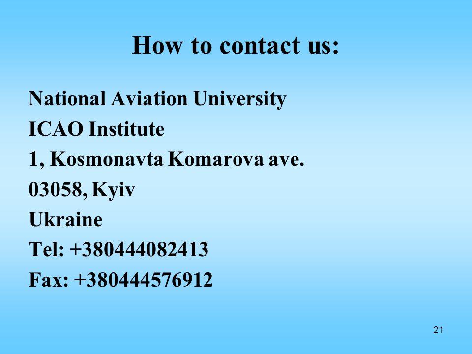21 How to contact us: National Aviation University ICAO Institute 1, Kosmonavta Komarova ave.