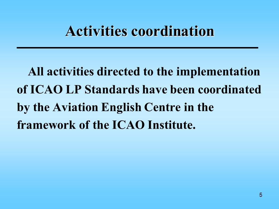 5 Activities coordination All activities directed to the implementation of ICAO LP Standards have been coordinated by the Aviation English Centre in the framework of the ICAO Institute.