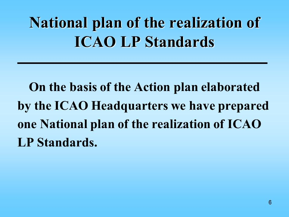 6 National plan of the realization of ICAO LP Standards On the basis of the Action plan elaborated by the ICAO Headquarters we have prepared one National plan of the realization of ICAO LP Standards.