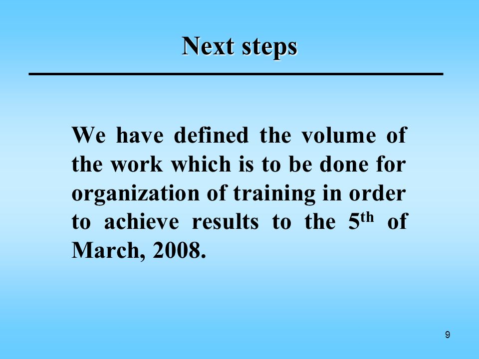9 Next steps We have defined the volume of the work which is to be done for organization of training in order to achieve results to the 5 th of March, 2008.