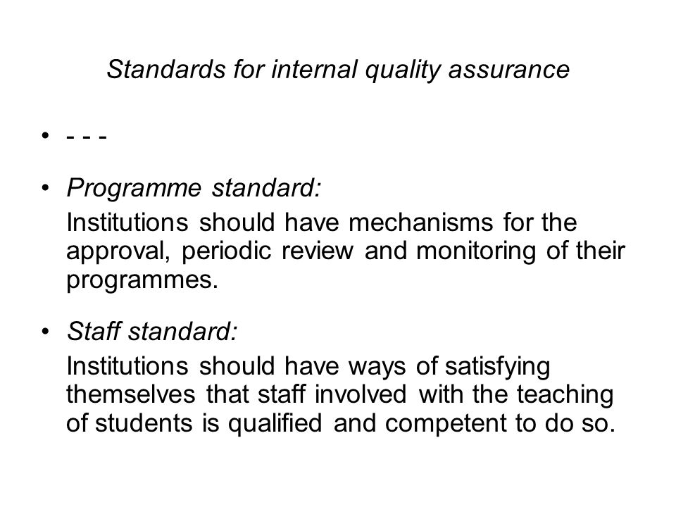 Standards for internal quality assurance Programme standard: Institutions should have mechanisms for the approval, periodic review and monitoring of their programmes.