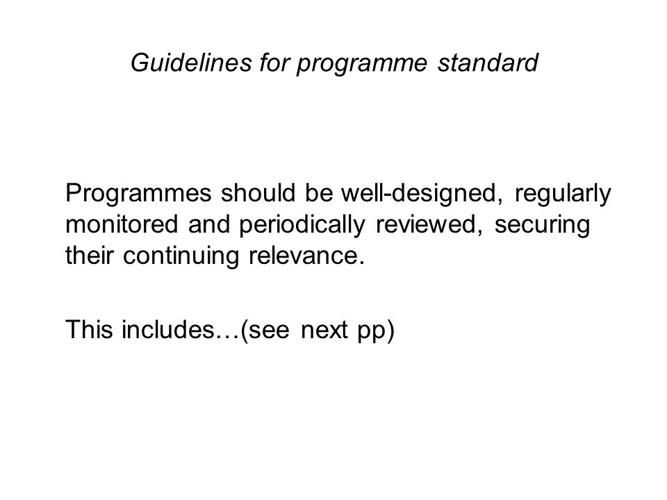 Guidelines for programme standard Programmes should be well-designed, regularly monitored and periodically reviewed, securing their continuing relevance.