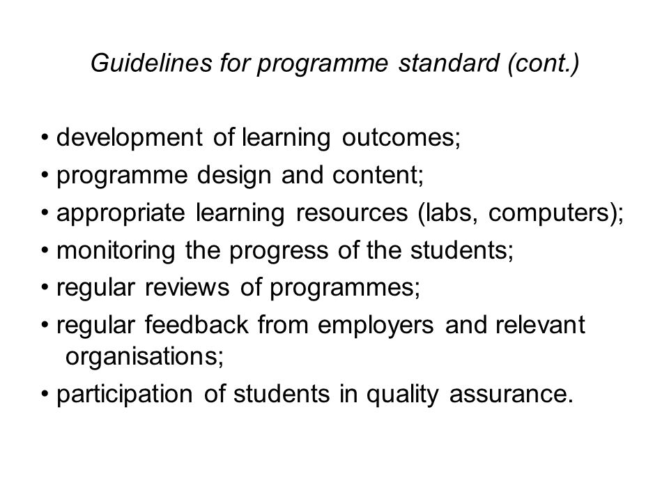 Guidelines for programme standard (cont.) development of learning outcomes; programme design and content; appropriate learning resources (labs, computers); monitoring the progress of the students; regular reviews of programmes; regular feedback from employers and relevant organisations; participation of students in quality assurance.