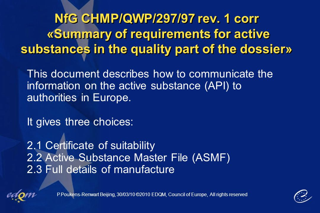Useful background (cont) Resolution AP-CSP(07) 1 of the CoE: Describes the process for the Certification procedure Content of the (CEP) dossier: PA/PH/CEP (04) 1, 4R Describes by section information to be included in the dossier  Both available on EDQM website P.Poukens-Renwart Beijing, 30/03/10 ©2010 EDQM, Council of Europe, All rights reserved