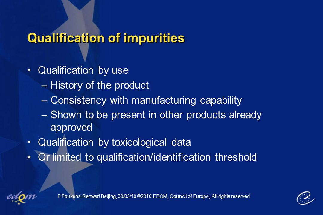 Qualification of impurities Qualification by use –History of the product –Consistency with manufacturing capability –Shown to be present in other prod