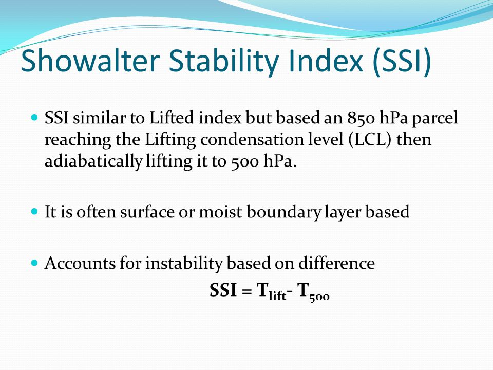 Showalter Stability Index (SSI) SSI similar to Lifted index but based an 850 hPa parcel reaching the Lifting condensation level (LCL) then adiabatically lifting it to 500 hPa.