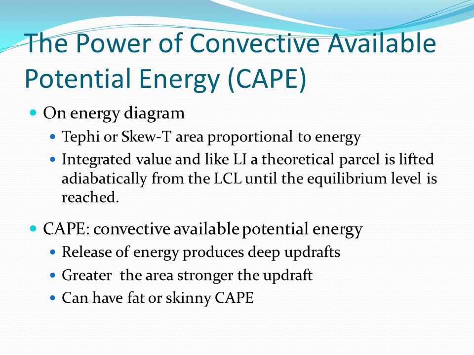 The Power of Convective Available Potential Energy (CAPE) On energy diagram Tephi or Skew-T area proportional to energy Integrated value and like LI a theoretical parcel is lifted adiabatically from the LCL until the equilibrium level is reached.