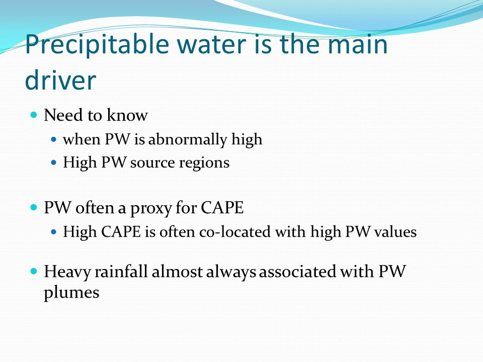 Precipitable water is the main driver Need to know when PW is abnormally high High PW source regions PW often a proxy for CAPE High CAPE is often co-l