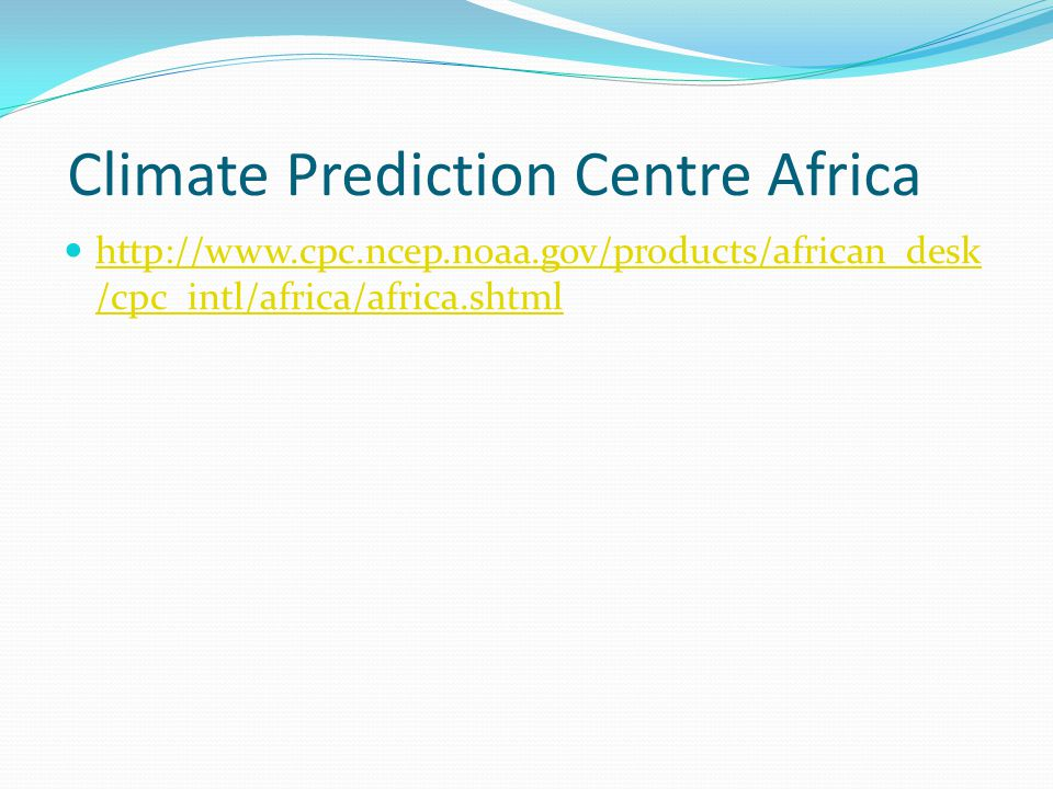Climate Prediction Centre Africa http://www.cpc.ncep.noaa.gov/products/african_desk /cpc_intl/africa/africa.shtml http://www.cpc.ncep.noaa.gov/products/african_desk /cpc_intl/africa/africa.shtml