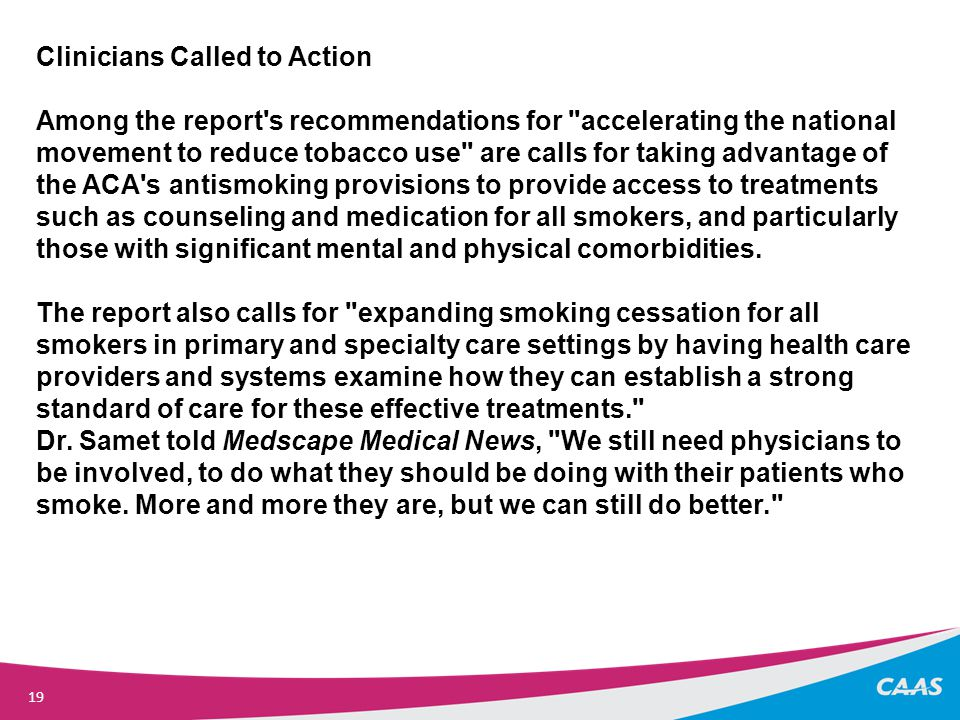 19 Clinicians Called to Action Among the report s recommendations for accelerating the national movement to reduce tobacco use are calls for taking advantage of the ACA s antismoking provisions to provide access to treatments such as counseling and medication for all smokers, and particularly those with significant mental and physical comorbidities.