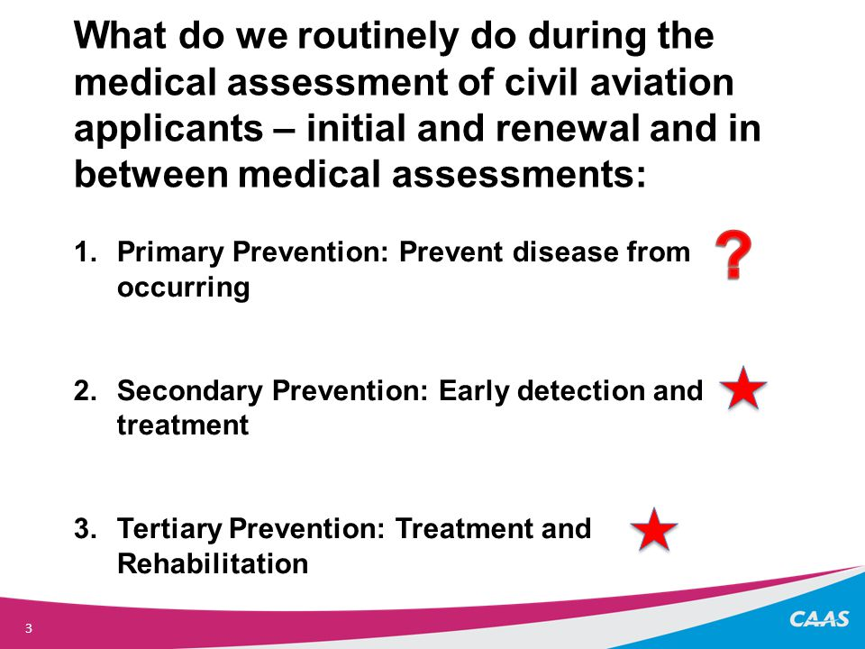 3 What do we routinely do during the medical assessment of civil aviation applicants – initial and renewal and in between medical assessments: 1.Primary Prevention: Prevent disease from occurring 2.Secondary Prevention: Early detection and treatment 3.Tertiary Prevention: Treatment and Rehabilitation