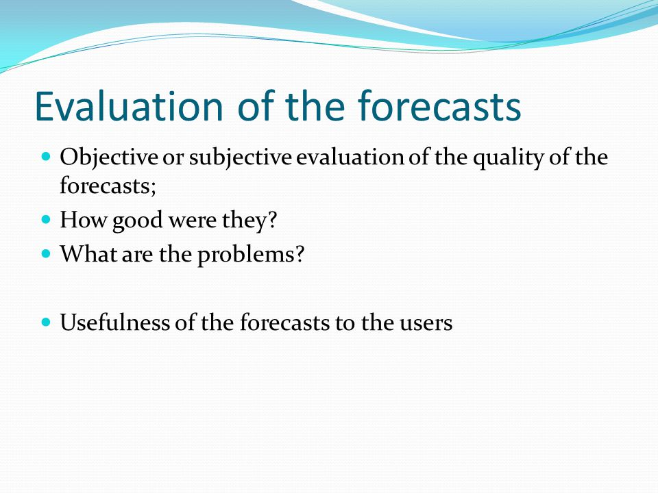 Evaluation of the forecasts Objective or subjective evaluation of the quality of the forecasts; How good were they.