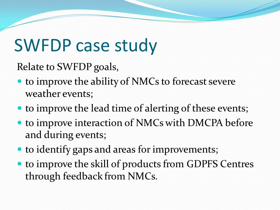 SWFDP case study Relate to SWFDP goals, to improve the ability of NMCs to forecast severe weather events; to improve the lead time of alerting of these events; to improve interaction of NMCs with DMCPA before and during events; to identify gaps and areas for improvements; to improve the skill of products from GDPFS Centres through feedback from NMCs.