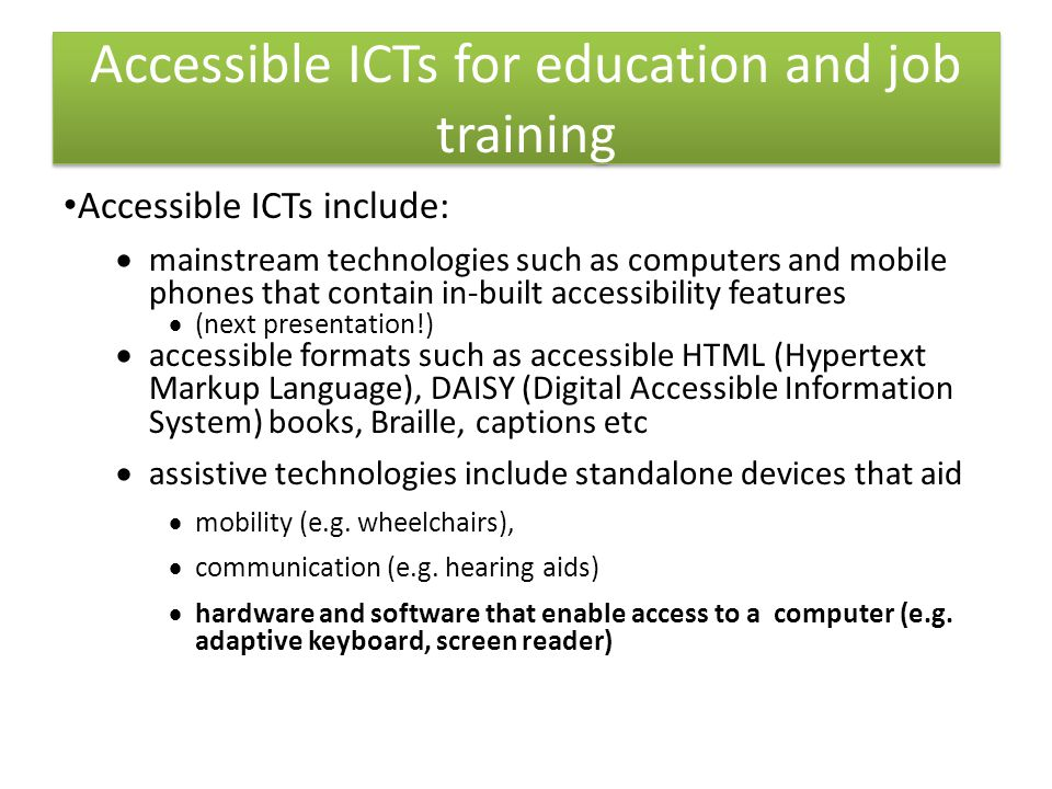 Accessible ICTs include:  mainstream technologies such as computers and mobile phones that contain in-built accessibility features  (next presentation!)  accessible formats such as accessible HTML (Hypertext Markup Language), DAISY (Digital Accessible Information System) books, Braille, captions etc  assistive technologies include standalone devices that aid  mobility (e.g.