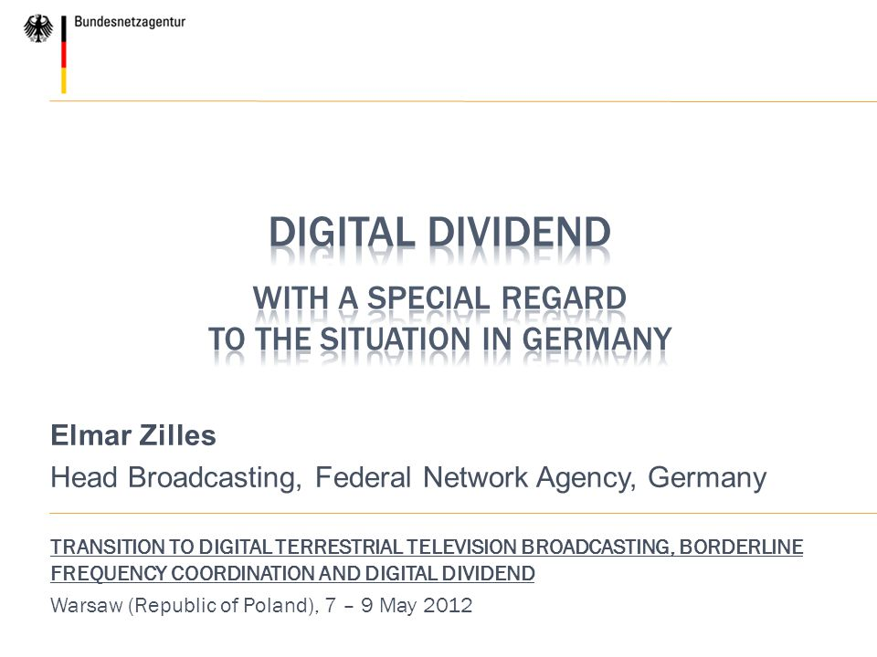 Elmar Zilles Head Broadcasting, Federal Network Agency, Germany TRANSITION TO DIGITAL TERRESTRIAL TELEVISION BROADCASTING, BORDERLINE FREQUENCY COORDINATION AND DIGITAL DIVIDEND Warsaw (Republic of Poland), 7 – 9 May 2012