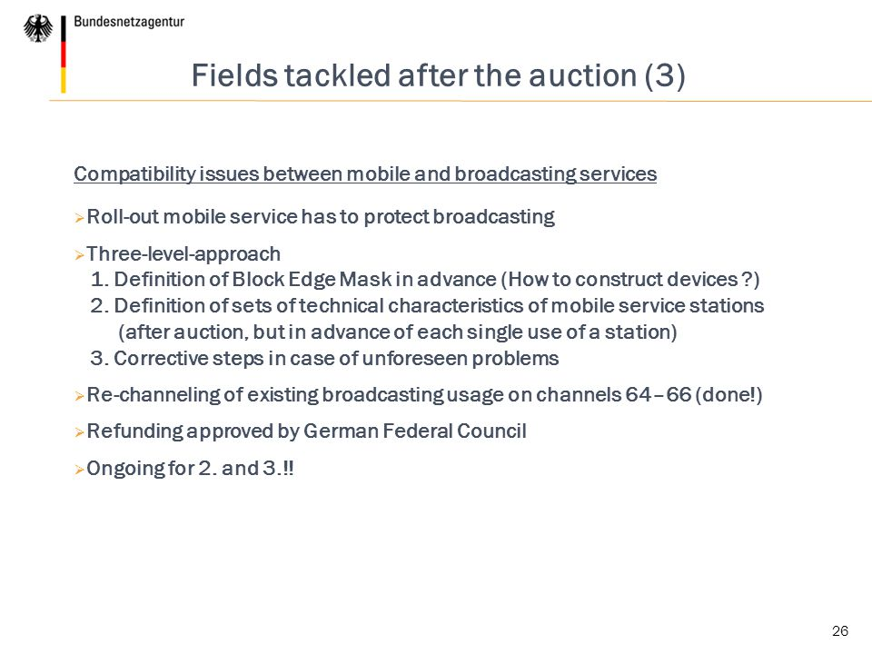 26 Fields tackled after the auction (3) Compatibility issues between mobile and broadcasting services  Roll-out mobile service has to protect broadcasting  Three-level-approach 1.