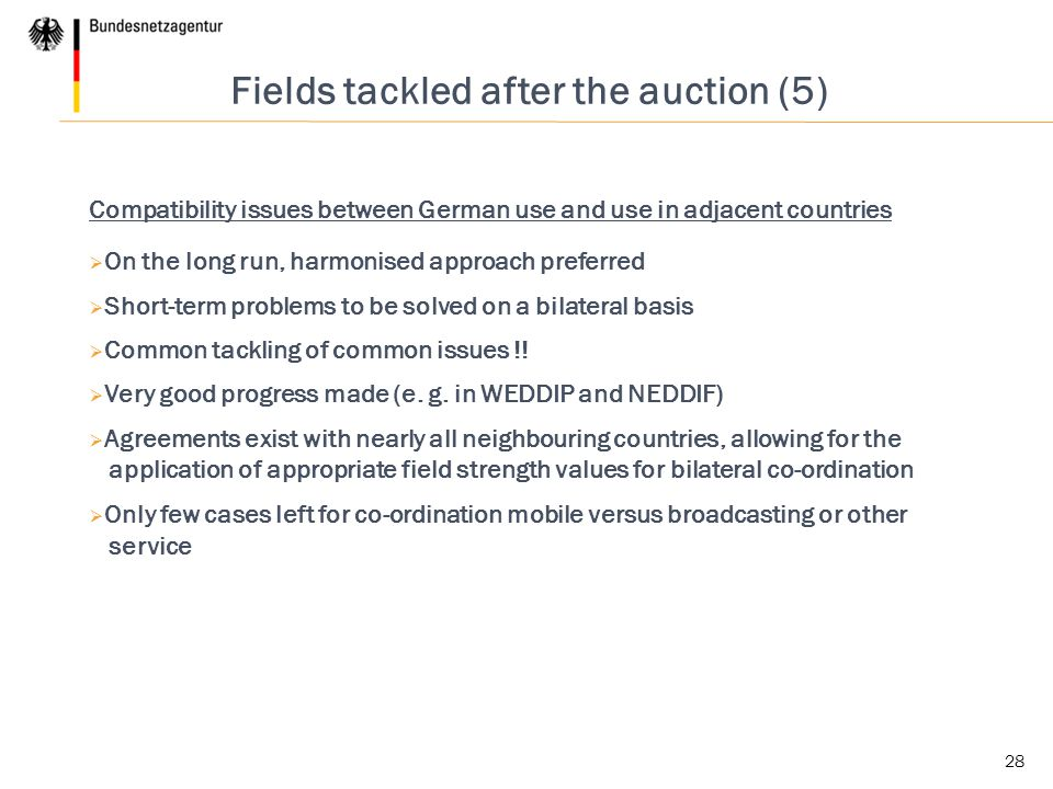 28 Fields tackled after the auction (5) Compatibility issues between German use and use in adjacent countries  On the long run, harmonised approach preferred  Short-term problems to be solved on a bilateral basis  Common tackling of common issues !.