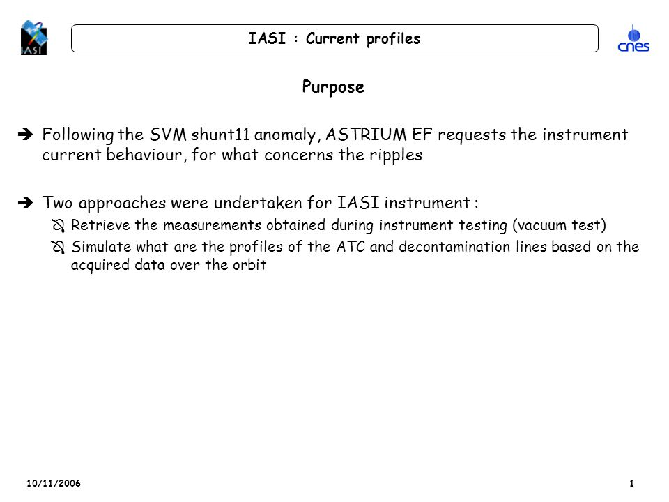 10/11/2006 IASI : Current profiles 1 Purpose èFollowing the SVM shunt11 anomaly, ASTRIUM EF requests the instrument current behaviour, for what concerns the ripples èTwo approaches were undertaken for IASI instrument : ÔRetrieve the measurements obtained during instrument testing (vacuum test) ÔSimulate what are the profiles of the ATC and decontamination lines based on the acquired data over the orbit