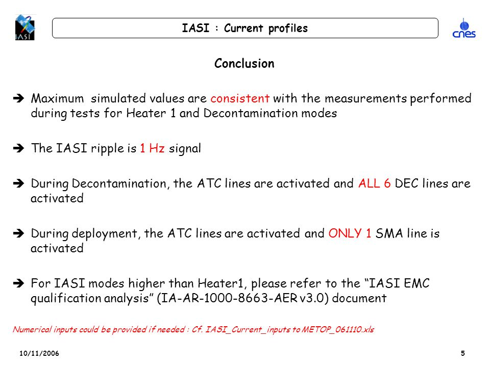 10/11/2006 IASI : Current profiles 5 Conclusion èMaximum simulated values are consistent with the measurements performed during tests for Heater 1 and Decontamination modes èThe IASI ripple is 1 Hz signal èDuring Decontamination, the ATC lines are activated and ALL 6 DEC lines are activated èDuring deployment, the ATC lines are activated and ONLY 1 SMA line is activated èFor IASI modes higher than Heater1, please refer to the IASI EMC qualification analysis (IA-AR-1000-8663-AER v3.0) document Numerical inputs could be provided if needed : Cf.