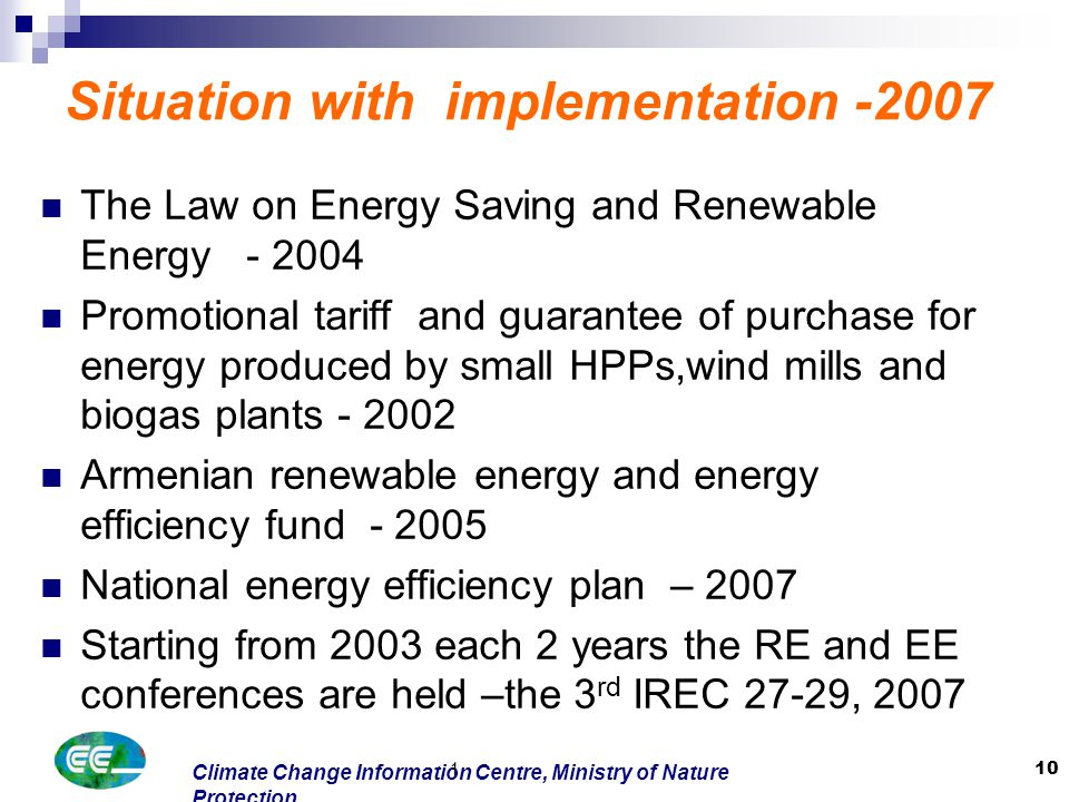 Climate Change Information Centre, Ministry of Nature Protection 1 10 Situation with implementation -2007 The Law on Energy Saving and Renewable Energy - 2004 Promotional tariff and guarantee of purchase for energy produced by small HPPs,wind mills and biogas plants - 2002 Armenian renewable energy and energy efficiency fund - 2005 National energy efficiency plan – 2007 Starting from 2003 each 2 years the RE and EE conferences are held –the 3 rd IREC 27-29, 2007
