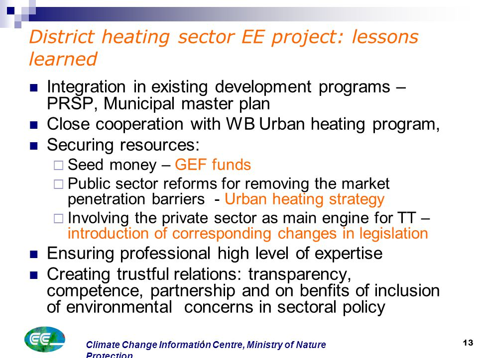 Climate Change Information Centre, Ministry of Nature Protection 1 13 District heating sector EE project: lessons learned Integration in existing development programs – PRSP, Municipal master plan Close cooperation with WB Urban heating program, Securing resources:  Seed money – GEF funds  Public sector reforms for removing the market penetration barriers - Urban heating strategy  Involving the private sector as main engine for TT – introduction of corresponding changes in legislation Ensuring professional high level of expertise Creating trustful relations: transparency, competence, partnership and on benfits of inclusion of environmental concerns in sectoral policy