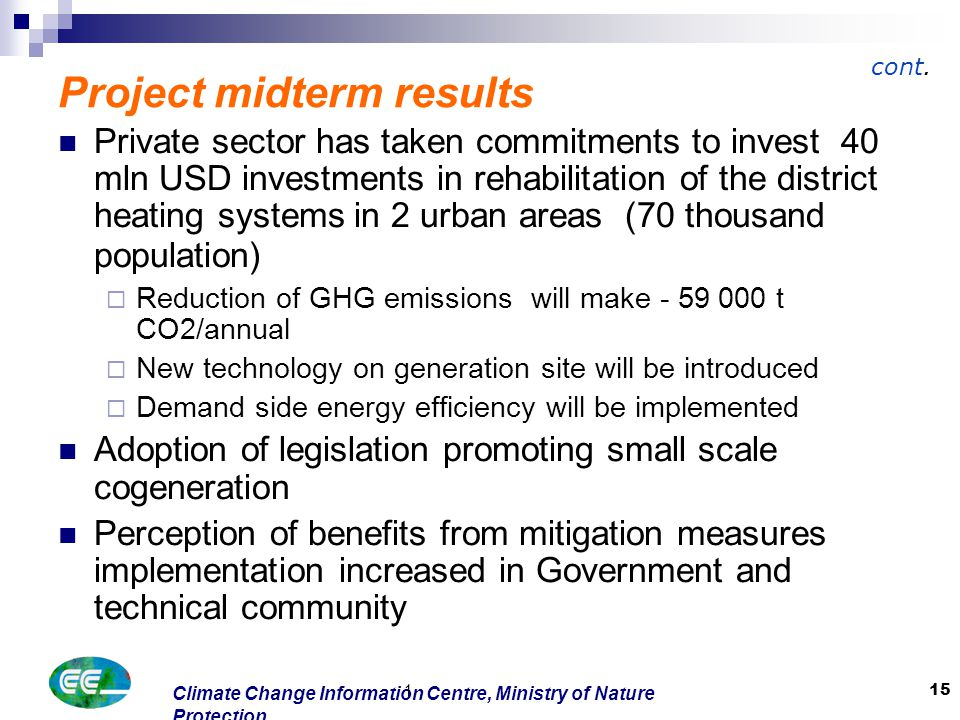 Climate Change Information Centre, Ministry of Nature Protection 1 15 Project midterm results Private sector has taken commitments to invest 40 mln USD investments in rehabilitation of the district heating systems in 2 urban areas (70 thousand population)  Reduction of GHG emissions will make - 59 000 t CO2/annual  New technology on generation site will be introduced  Demand side energy efficiency will be implemented Adoption of legislation promoting small scale cogeneration Perception of benefits from mitigation measures implementation increased in Government and technical community cont.