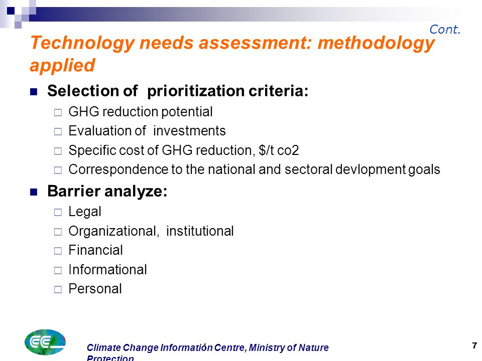 Climate Change Information Centre, Ministry of Nature Protection 1 7 Selection of prioritization criteria:  GHG reduction potential  Evaluation of investments  Specific cost of GHG reduction, $/t co2  Correspondence to the national and sectoral devlopment goals Barrier analyze:  Legal  Organizational, institutional  Financial  Informational  Personal Technology needs assessment: methodology applied Cont.