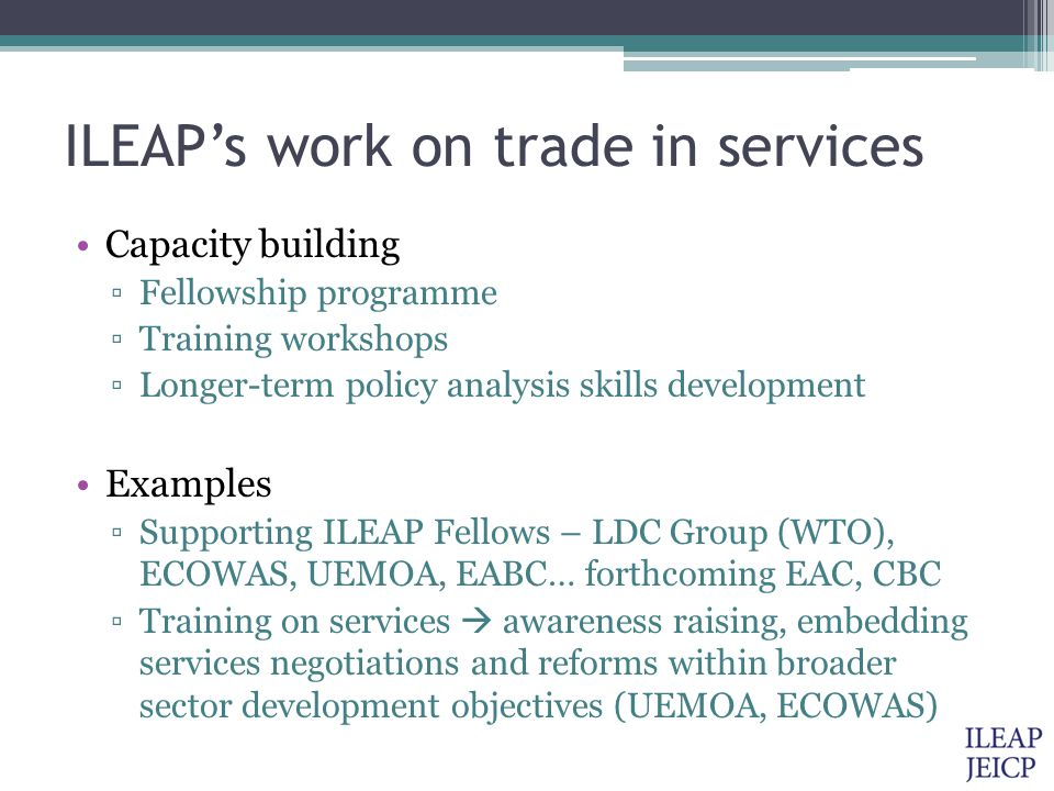 ILEAP's work on trade in services Capacity building ▫Fellowship programme ▫Training workshops ▫Longer-term policy analysis skills development Examples ▫Supporting ILEAP Fellows – LDC Group (WTO), ECOWAS, UEMOA, EABC… forthcoming EAC, CBC ▫Training on services  awareness raising, embedding services negotiations and reforms within broader sector development objectives (UEMOA, ECOWAS)