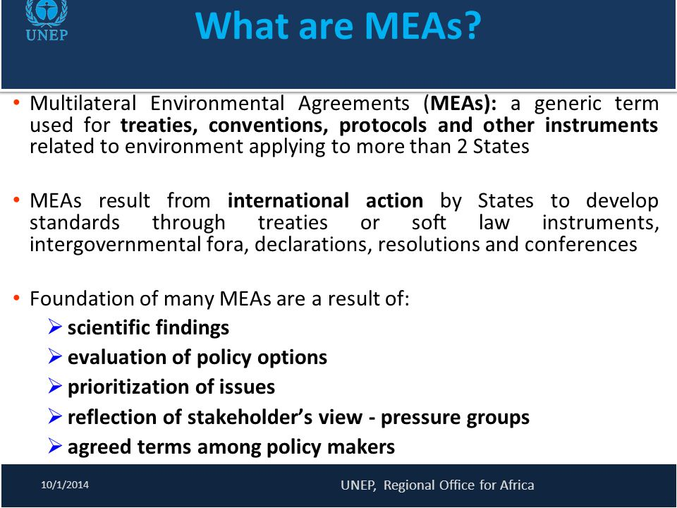 NATURE OF MEAs MEAs can be binding when they are ratified and acceded to by States or non-binding also referred to as soft law instruments non-binding instruments include declarations, action plans, principles, guidelines, codes of conduct, recommendations, while binding include treaties, conventions, agreements, protocols, etc goodwill of States is expected to ensure compliance, no sanction can be undertaken to compel States to comply if they choose not to Some MEAs, however, have mechanisms to assist parties - funding, dispute settlement mechanisms, non compliance procedures 10/1/2014 UNEP, Regional Office for Africa