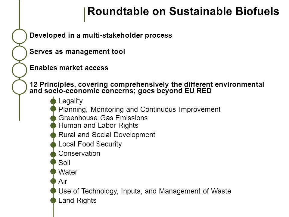 Roundtable on Sustainable Biofuels Developed in a multi-stakeholder process Serves as management tool Enables market access 12 Principles, covering co