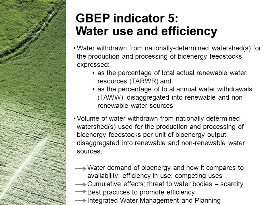 GBEP indicator 5: Water use and efficiency Water withdrawn from nationally-determined watershed(s) for the production and processing of bioenergy feed