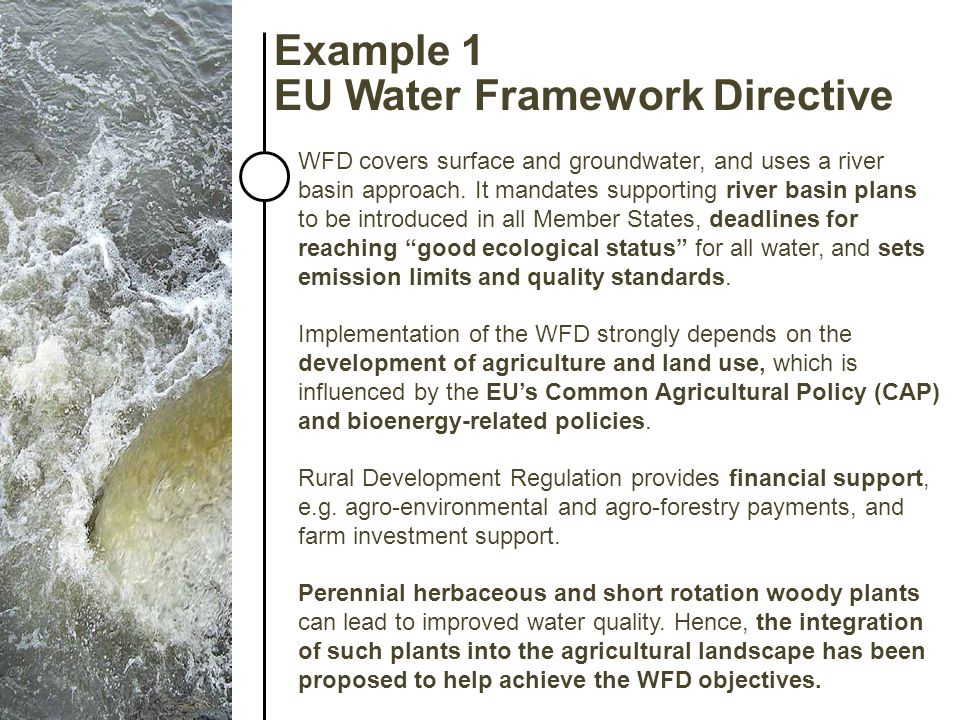 Example 1 EU Water Framework Directive WFD covers surface and groundwater, and uses a river basin approach. It mandates supporting river basin plans t