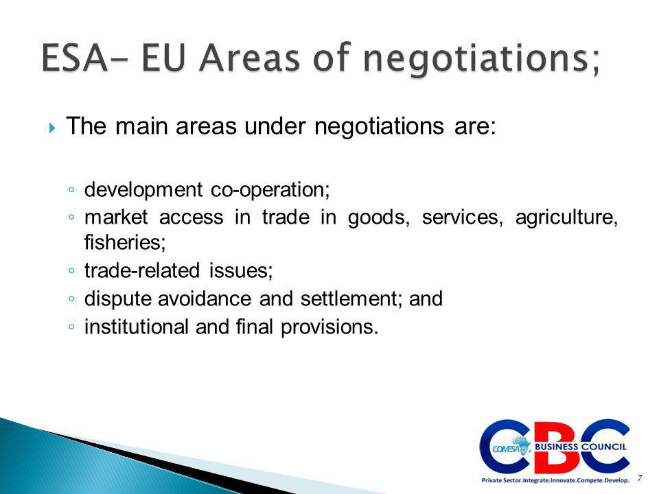  The main areas under negotiations are: ◦ development co-operation; ◦ market access in trade in goods, services, agriculture, fisheries; ◦ trade-related issues; ◦ dispute avoidance and settlement; and ◦ institutional and final provisions.