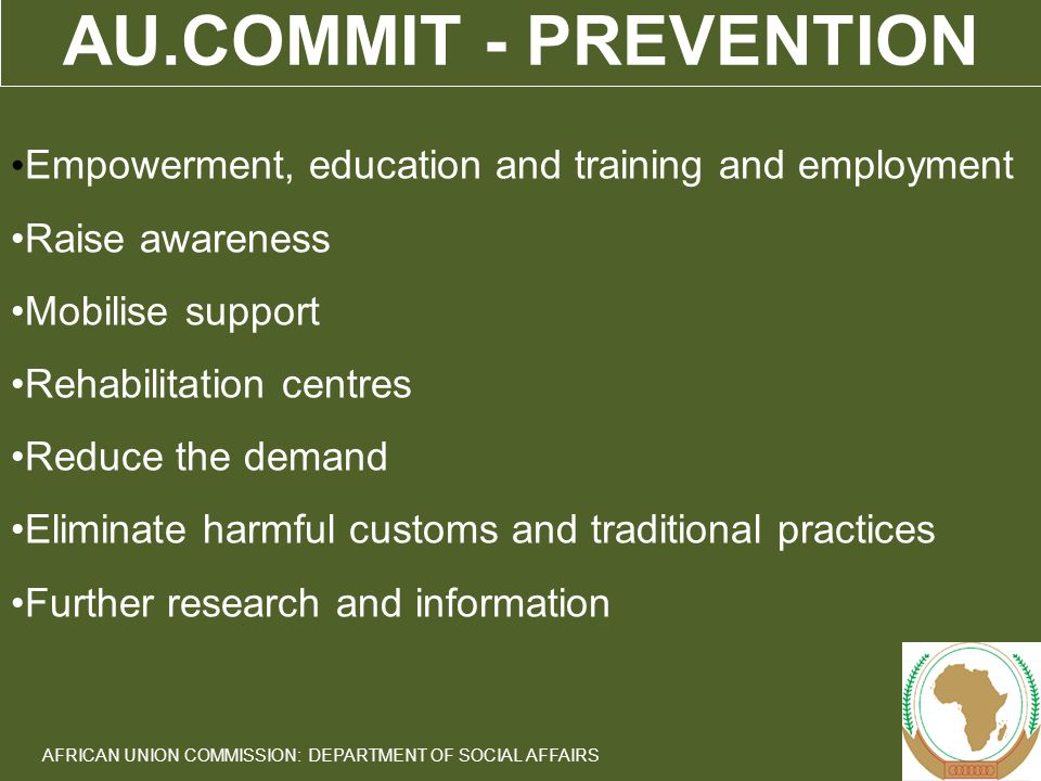 11 AFRICAN UNION COMMISSION: DEPARTMENT OF SOCIAL AFFAIRS AU.COMMIT - PREVENTION Empowerment, education and training and employment Raise awareness Mobilise support Rehabilitation centres Reduce the demand Eliminate harmful customs and traditional practices Further research and information
