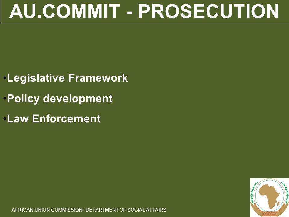 13 AFRICAN UNION COMMISSION: DEPARTMENT OF SOCIAL AFFAIRS AU.COMMIT - PROSECUTION Legislative Framework Policy development Law Enforcement