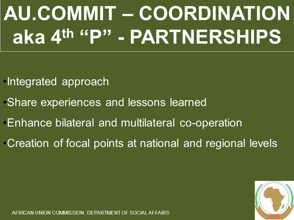 14 AFRICAN UNION COMMISSION: DEPARTMENT OF SOCIAL AFFAIRS AU.COMMIT – COORDINATION aka 4 th P - PARTNERSHIPS Integrated approach Share experiences and lessons learned Enhance bilateral and multilateral co-operation Creation of focal points at national and regional levels