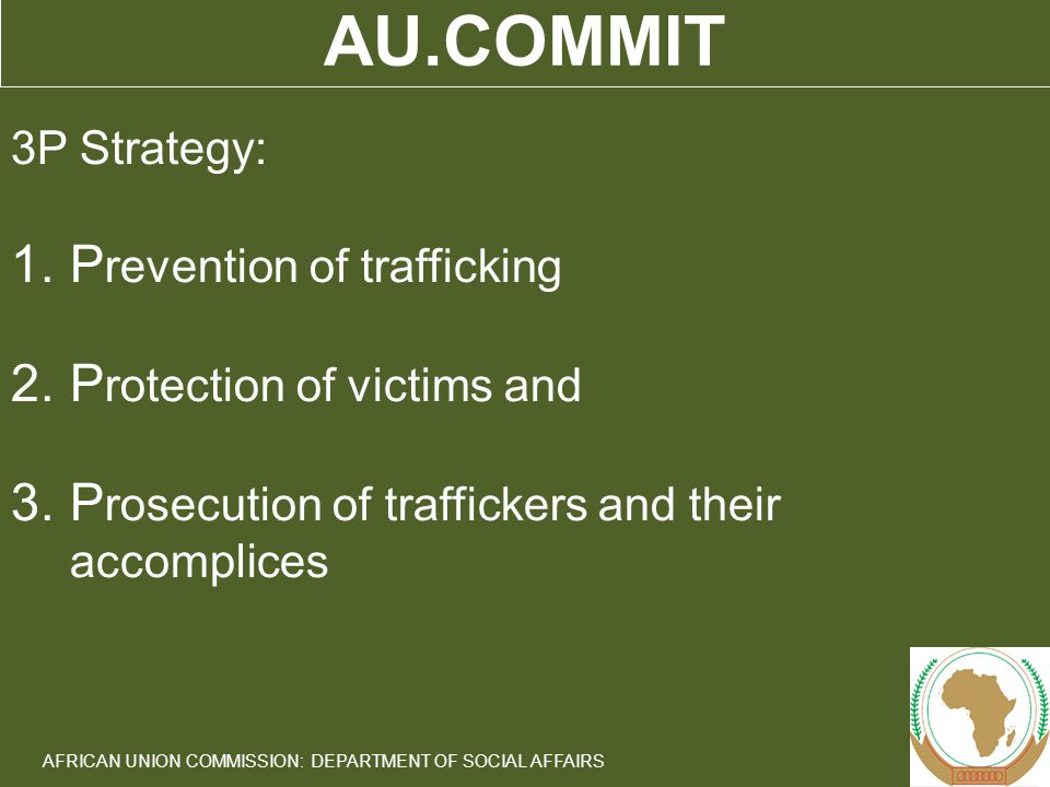 4 AFRICAN UNION COMMISSION: DEPARTMENT OF SOCIAL AFFAIRS AU.COMMIT 3P Strategy: 1.P revention of trafficking 2.P rotection of victims and 3.P rosecution of traffickers and their accomplices