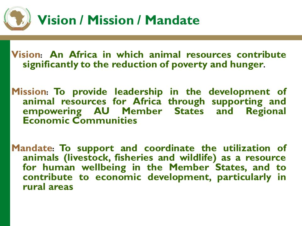 Vision : An Africa in which animal resources contribute significantly to the reduction of poverty and hunger. Mission : To provide leadership in the d
