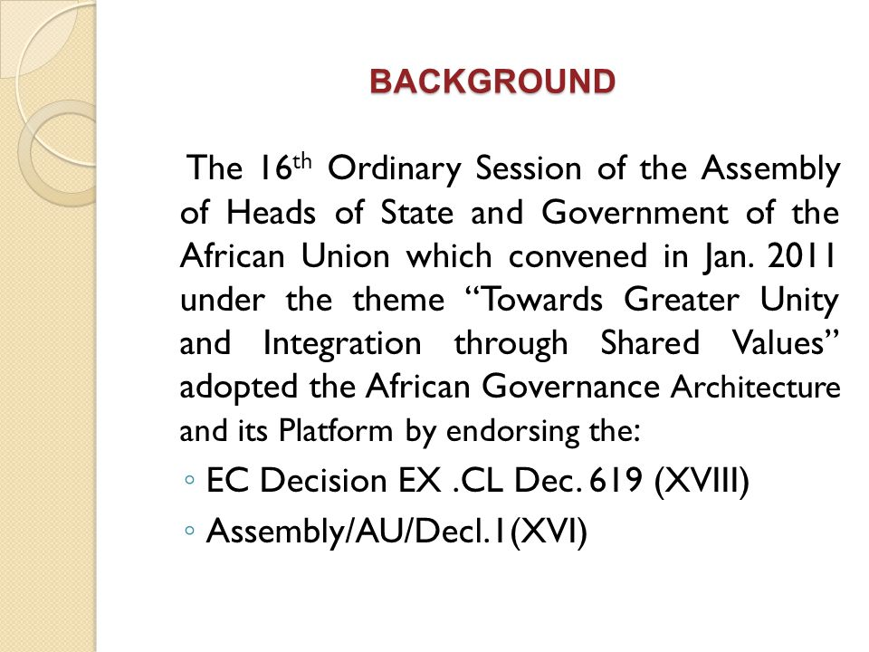 BACKGROUND The 16 th Ordinary Session of the Assembly of Heads of State and Government of the African Union which convened in Jan. 2011 under the them