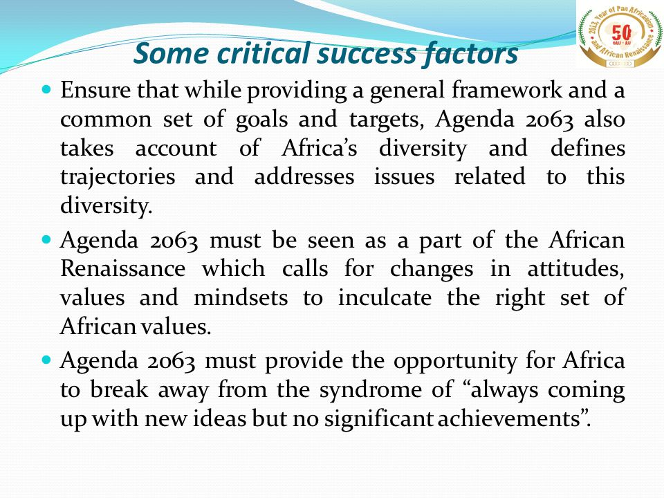 Some critical success factors Ensure that while providing a general framework and a common set of goals and targets, Agenda 2063 also takes account of Africa's diversity and defines trajectories and addresses issues related to this diversity.