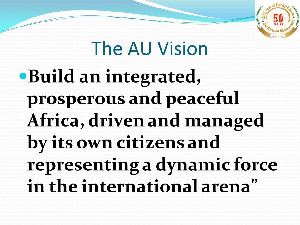 The AU Vision Build an integrated, prosperous and peaceful Africa, driven and managed by its own citizens and representing a dynamic force in the international arena
