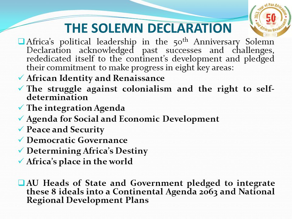 THE SOLEMN DECLARATION  Africa's political leadership in the 50 th Anniversary Solemn Declaration acknowledged past successes and challenges, rededicated itself to the continent's development and pledged their commitment to make progress in eight key areas: African Identity and Renaissance The struggle against colonialism and the right to self- determination The integration Agenda Agenda for Social and Economic Development Peace and Security Democratic Governance Determining Africa's Destiny Africa's place in the world  AU Heads of State and Government pledged to integrate these 8 ideals into a Continental Agenda 2063 and National Regional Development Plans