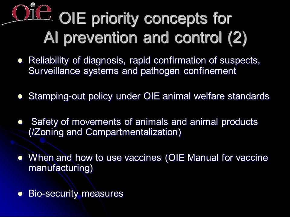 OIE priority concepts for AI prevention and control (2) Reliability of diagnosis, rapid confirmation of suspects, Surveillance systems and pathogen confinement Reliability of diagnosis, rapid confirmation of suspects, Surveillance systems and pathogen confinement Stamping-out policy under OIE animal welfare standards Stamping-out policy under OIE animal welfare standards Safety of movements of animals and animal products (/Zoning and Compartmentalization) Safety of movements of animals and animal products (/Zoning and Compartmentalization) When and how to use vaccines (OIE Manual for vaccine manufacturing) When and how to use vaccines (OIE Manual for vaccine manufacturing) Bio-security measures Bio-security measures