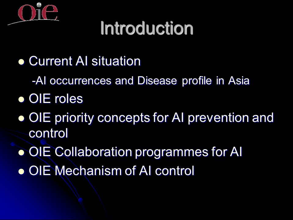 Introduction Current AI situation Current AI situation -AI occurrences and Disease profile in Asia -AI occurrences and Disease profile in Asia OIE roles OIE roles OIE priority concepts for AI prevention and control OIE priority concepts for AI prevention and control OIE Collaboration programmes for AI OIE Collaboration programmes for AI OIE Mechanism of AI control OIE Mechanism of AI control