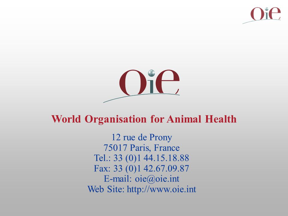12 rue de Prony 75017 Paris, France Tel.: 33 (0)1 44.15.18.88 Fax: 33 (0)1 42.67.09.87 E-mail: oie@oie.int Web Site: http://www.oie.int World Organisation for Animal Health