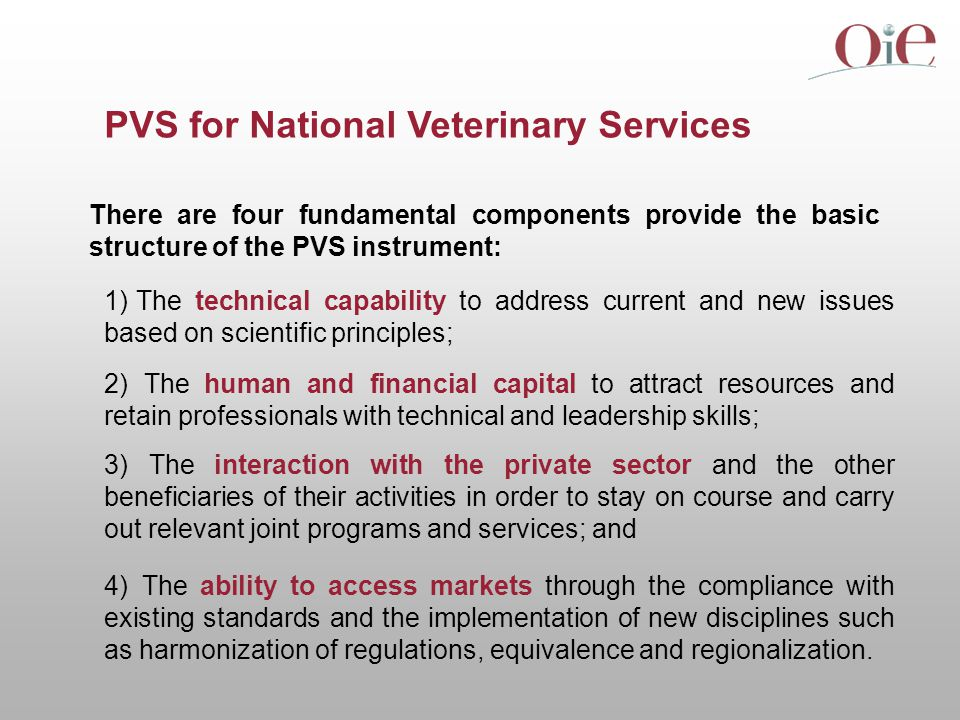 PVS for National Veterinary Services There are four fundamental components provide the basic structure of the PVS instrument: 1) The technical capability to address current and new issues based on scientific principles; 2) The human and financial capital to attract resources and retain professionals with technical and leadership skills; 3) The interaction with the private sector and the other beneficiaries of their activities in order to stay on course and carry out relevant joint programs and services; and 4) The ability to access markets through the compliance with existing standards and the implementation of new disciplines such as harmonization of regulations, equivalence and regionalization.