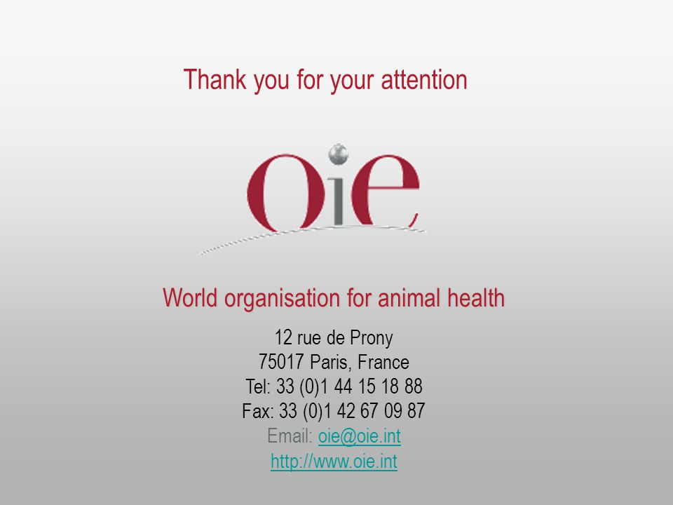 World organisation for animal health 12 rue de Prony 75017 Paris, France Tel: 33 (0)1 44 15 18 88 Fax: 33 (0)1 42 67 09 87 Email: oie@oie.intoie@oie.int http://www.oie.int Thank you for your attention