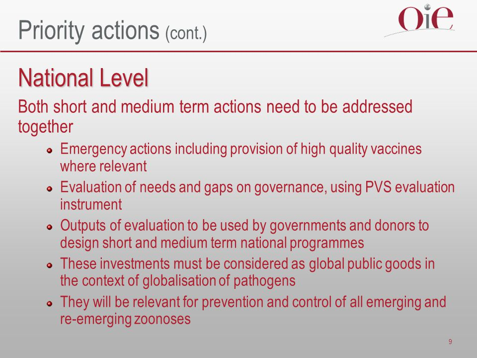 9 Priority actions (cont.) National Level Both short and medium term actions need to be addressed together Emergency actions including provision of high quality vaccines where relevant Evaluation of needs and gaps on governance, using PVS evaluation instrument Outputs of evaluation to be used by governments and donors to design short and medium term national programmes These investments must be considered as global public goods in the context of globalisation of pathogens They will be relevant for prevention and control of all emerging and re-emerging zoonoses
